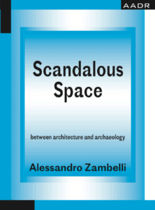 Alessandro Zambelli: Scandalous Space – Between Architecture and Archaeology