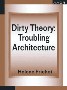 Hélène Frichot: Dirty Theory – Troubling Architecture